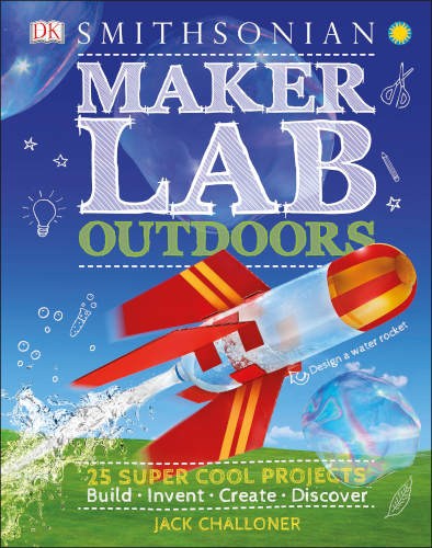 Smithsonian Maker Lab: Outdoors 25 Super Cool Projects